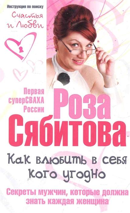 Сябитова Р. Как влюбить в себя кого угодно Секреты мужчин р сябитова как влюбить в себя кого угодно