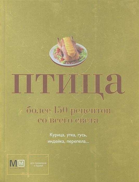 Ильиных Н. (сост.) Птица Более 150 рецептов со всего света цена в Москве и Питере