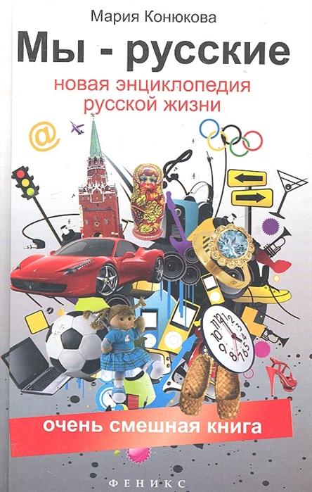 Конюкова М. Мы - русские Новая энциклопедия русской жизни
