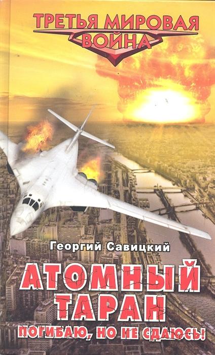 Савицкий Г. Атомный таран Погибаю но не сдаюсь г е дегтярев таран и щит