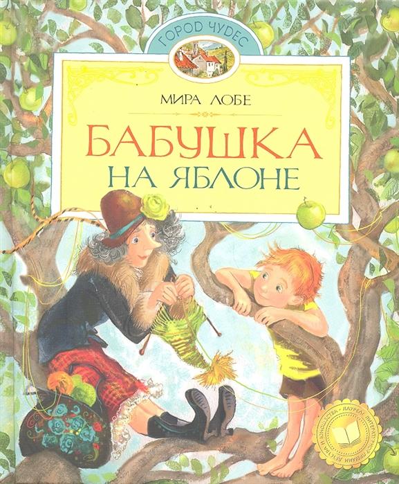 Купить Бабушка на яблоне Повести Город чудес Лобе М Махаон, Проза для детей. Повести, рассказы