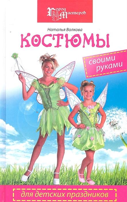 Волкова Н. Костюмы для детских праздников своими руками
