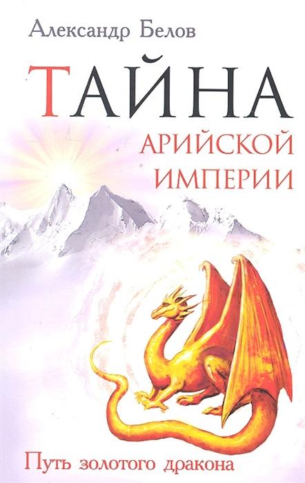 ольга рыжая тайна серебристого дракона Белов А. Тайна арийской империи Путь золотого дракона