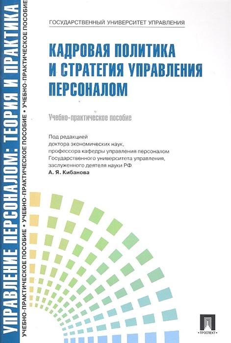 Кибанов А., Ивановская Л. Кадровая политика и стратегия управления персоналом Уч -практ пос