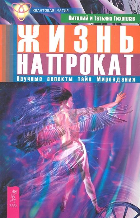Тихоплав В., Тихоплав Т. Жизнь напрокат Научные аспекты тайн Мироздания цена