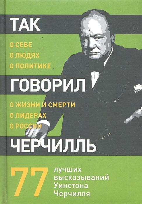 Макарова Н. (пер.) Так говорил Черчилль о себе о людях о политике устинов николай александрович о природе людях о себе лирический монолог