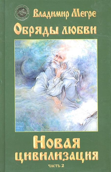 Мегре В. Новая цивилизация Кн 8 ч 2 Обряды любви мегре в новая цивилизация кн 8 ч 1