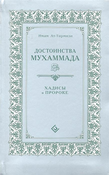 Тирмизи И. Достоинства Мухаммада Хадисы о Пророке достоинства мухаммада хадисы о благородных чертах пророка