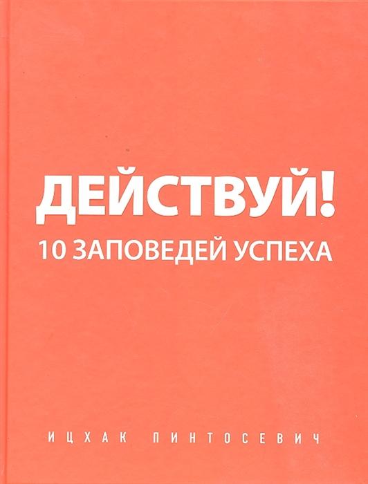 Пинтосевич И. Действуй 10 заповедей успеха