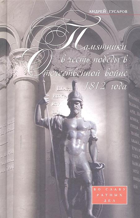 Гусаров А. Памятники в честь победы в Отечественной войне 1812 года илья ульянов русская пехота в отечественной войне 1812 года