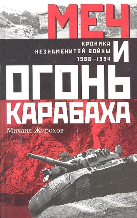 Жирохов М. Меч и огонь Карабаха Хроника незнаменитой войны 1988-1994