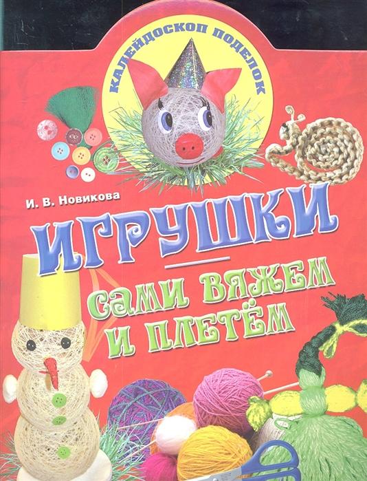 Новикова И. Игрушки Сами вяжем и плетем елисеева а браслеты из резинок плетем сами