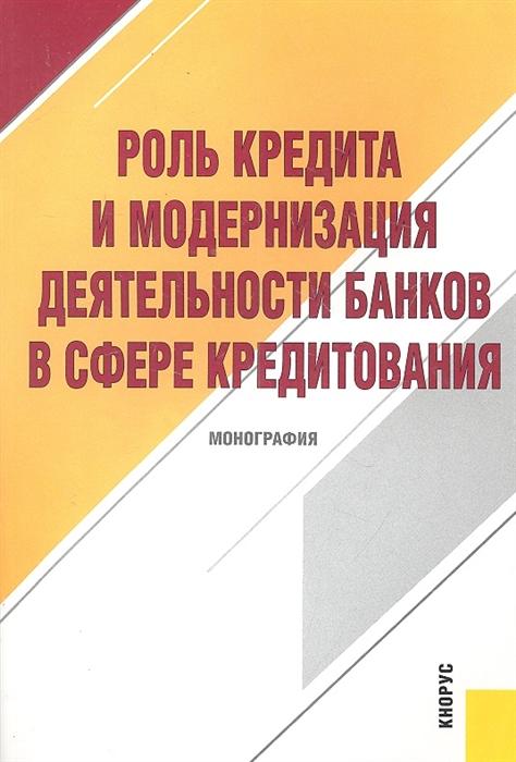 Лаврушина О. (ред.) Роль кредита и модернизация деят банков в сфере кредитования
