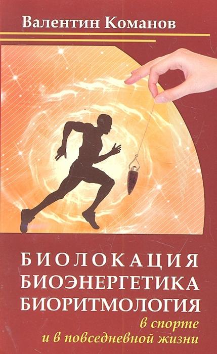 Команов В. Биолокация биоэнергетика биоритмология в спорте