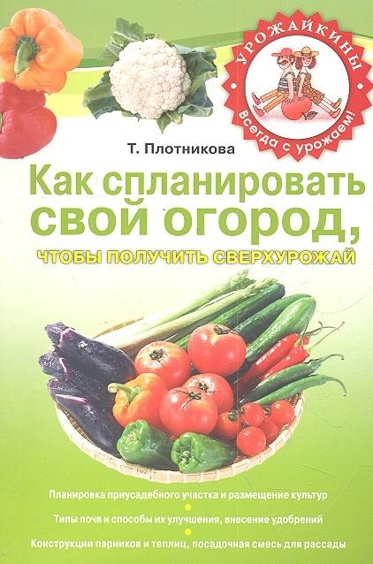 Как спланировать свой огород чтобы получить сверхурожай мягк Урожайкины Всегда с урожаем Плотникова Т Эксмо