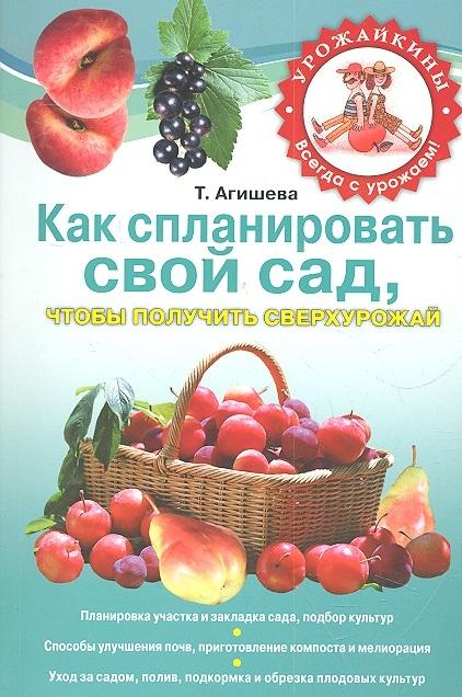 Как спланировать свой сад чтобы получить сверхурожай мягк Урожайкины Всегда с урожаем Агишева Т Эксмо