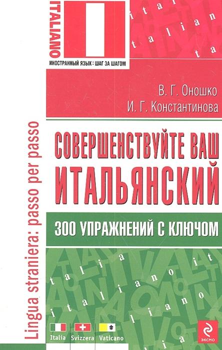 Константинова И., Оношко В. Совершенствуйте ваш итальянский 300 упражнений виктор оношко бизнес в telegram из любой точки мира