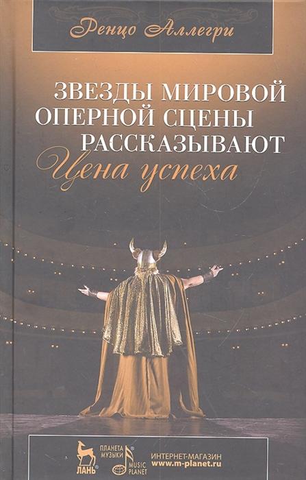 Аллегри Р. Звезды мировой оперной сцены рассказывают Цена успеха аллегри р звезды мировой оперной сцены рассказывают цена успеха