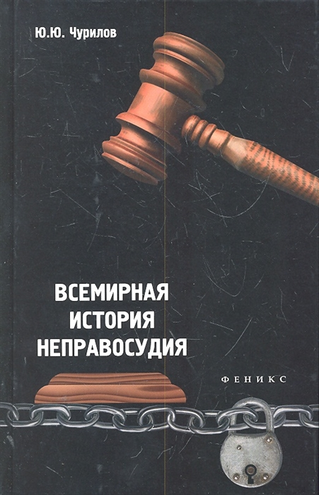 Чурилов Ю. Всемирная история неправосудия чурилов ю юридические хитрости для начинающих юристов и профессионалов