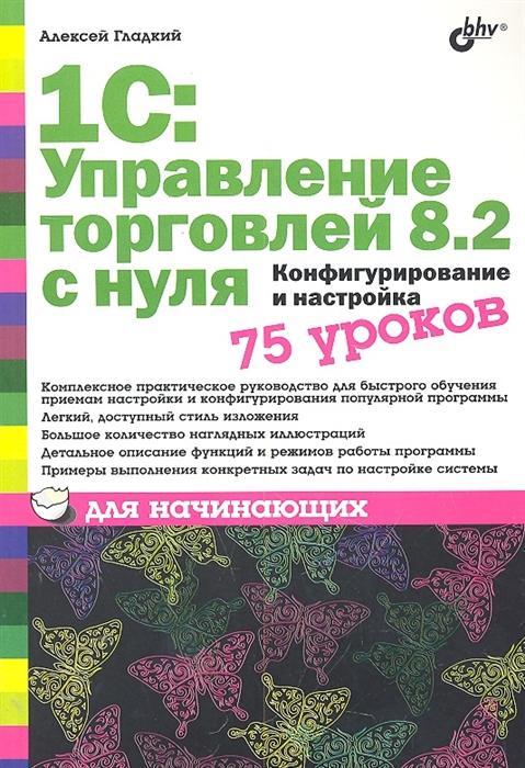 Гладкий А. 1С Управление торговлей 8 2 с нуля 75 уроков для начинающих цена