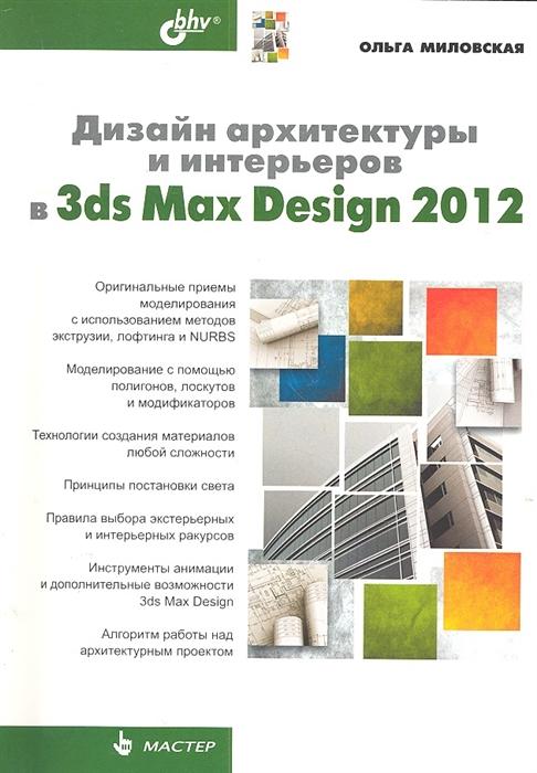Миловская О. Дизайн архитектуры и интерьеров в 3ds Max Design 2012 дизайн интерьеров в 3ds max 2012 dvd