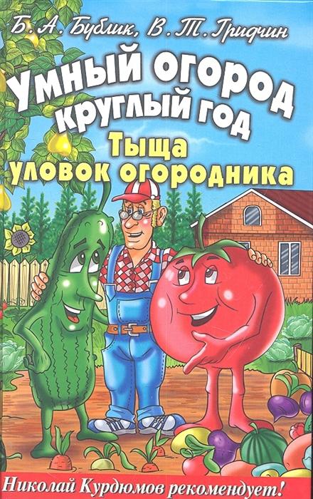 Умный огород круглый год Тыща уловок огородника Бублик Б А Гридчин В Т Рипол-В