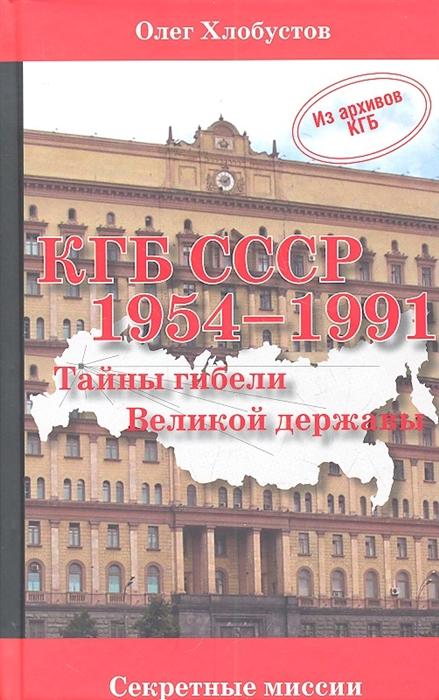 Хлобустов О. КГБ СССР 1954 - 1991 гг Тайны гибели Великой державы