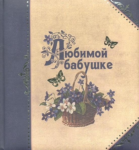 Епифанова О. (сост.) Любимой бабушке все цены