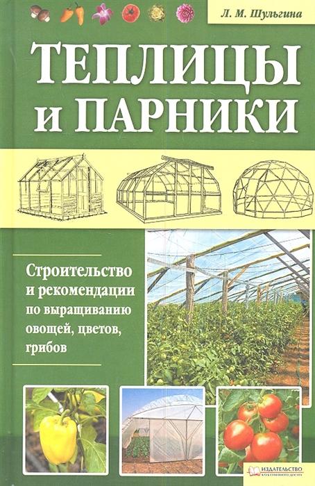 Шульгина Л. Теплицы и парники Строительство и рекомендации по выращиванию овощей цветов грибов
