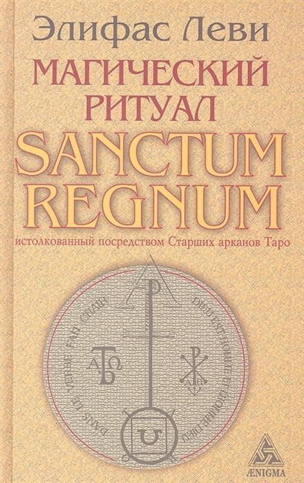 Леви Э. Магический ритуал Sanctum Regnum истолкованный посредством Старших арканов Таро цена