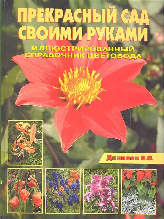 Прекрасный сад своими руками Иллюстрированный справочник садовода
