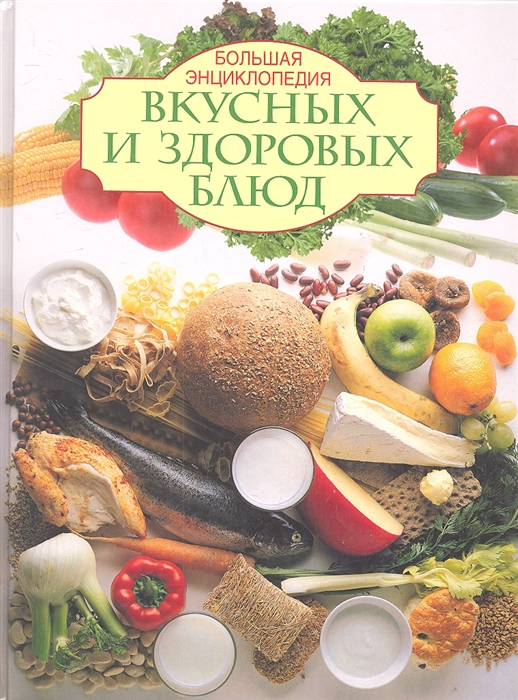 Большая энциклопедия вкусных и здоровых блюд
