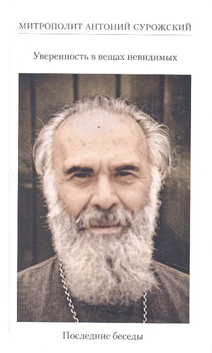 Митрополит Антоний Сурожский Уверенность в вещах невидимых Последние беседы 2001-2002