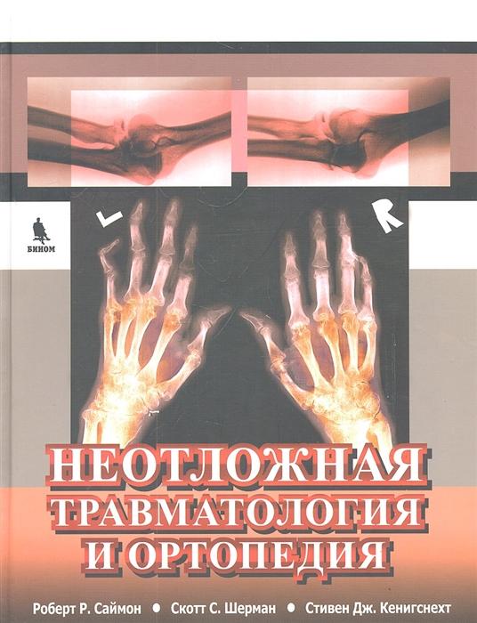 Саймон Р., Шерман С., Кенигснехт С. Неотложная травматология и ортопедия Верхние и нижние конечности