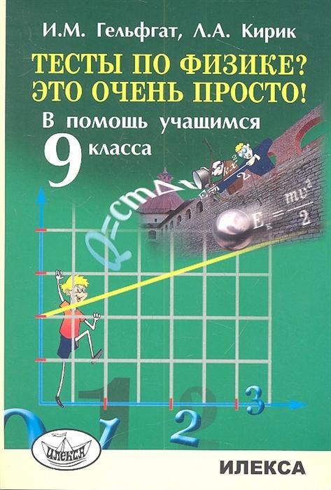 Гельфгат И., Кирик Л. Тесты по физике Это очень просто В помощь учащимся 9 класса г кирик долгожданная