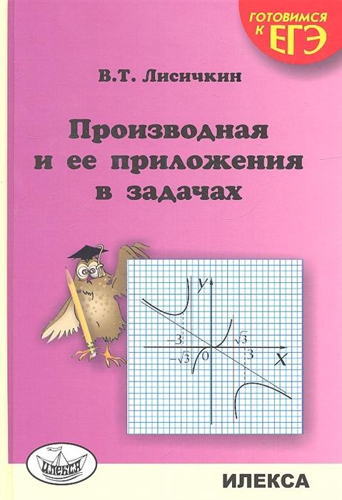 Лисичкин В. Производная и ее приложения в задачах Готовимся к ЕГЭ в т лисичкин и л соловейчик математика в задачах с решениями