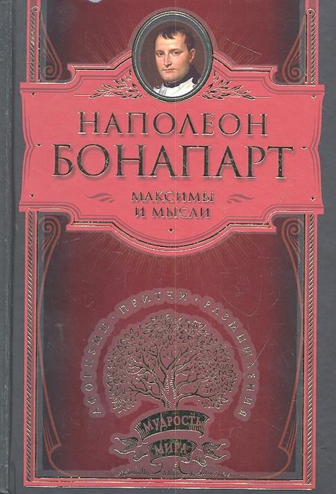 Фото - Наполеон Бонапарт Максимы и мысли бонапарт н наполеон бонапарт афоризмы великого тирана