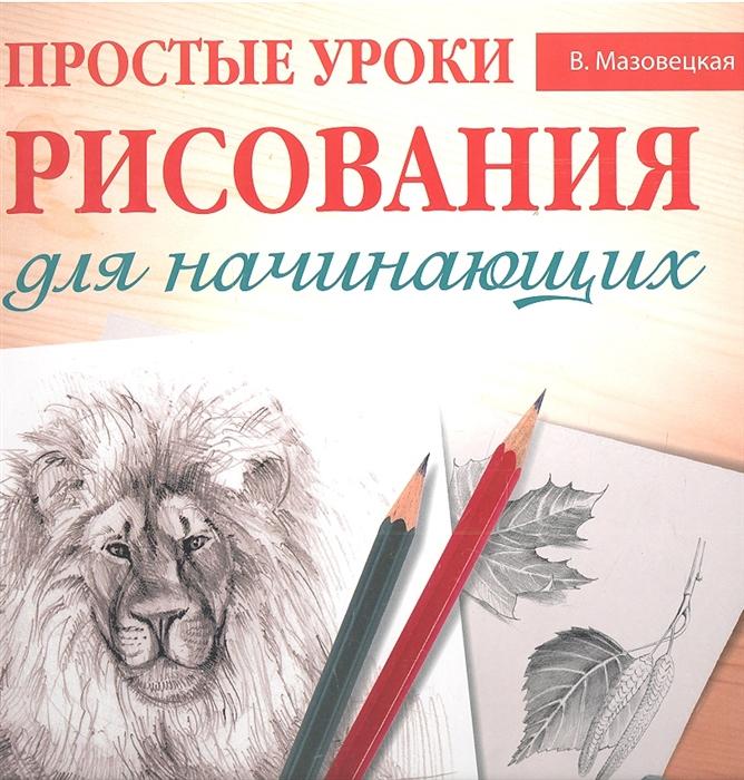 Мазовецкая В. Простые уроки рисования для начинающих барбер б уроки рисования для начинающих научиться может каждый isbn 9785956719749