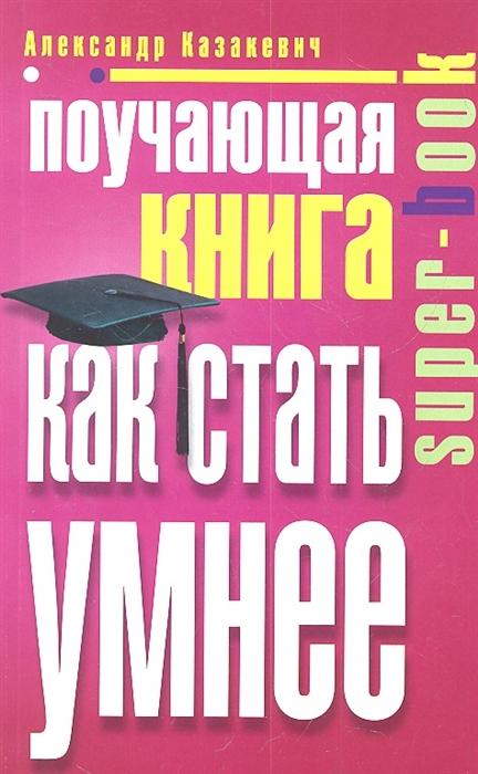 где купить Казакевич А. Поучающая книга Как стать умнее дешево