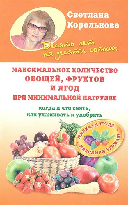 Максимальное количество овощей фруктов и ягод при минимальной нагрузке Когда и что сеять как ухаживать и удобрять