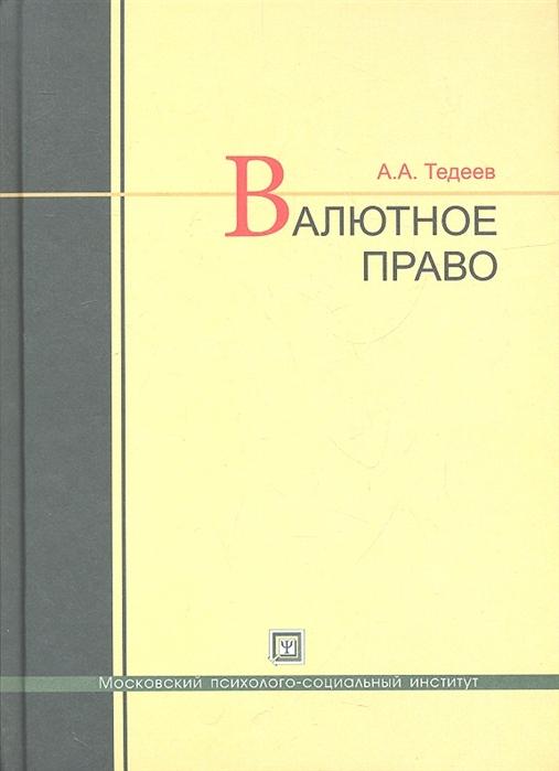 Тедеев А. Валютное право Учебник тедеев а а парыгина в а налоговое право россии учебник для спо