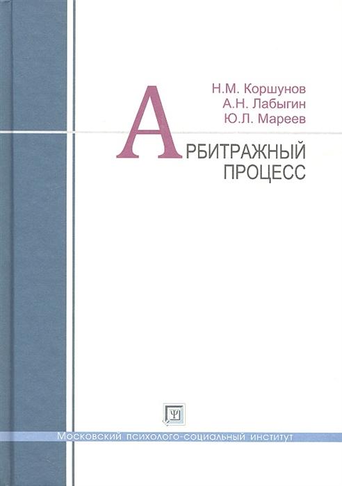 Коршунов Н., Лабыгин А., Мареев Ю. Арбитражный процесс Учебное пособие цена