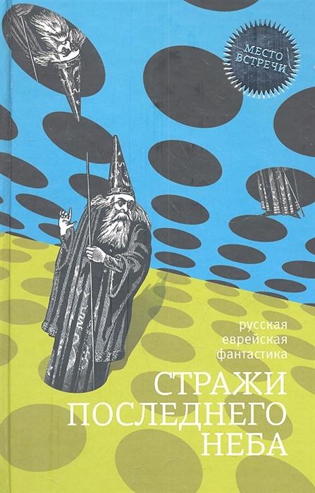 Клугер Д. Стражи последнего неба Русская еврейская фантастика