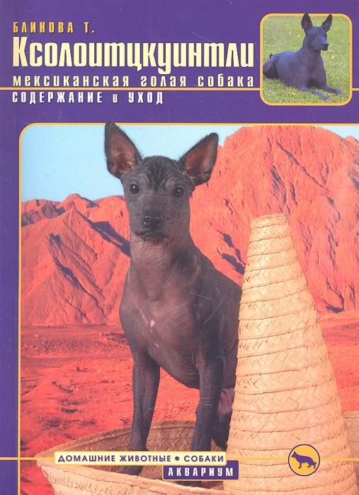 Блинова Т. Ксолоитцкуинтли мексиканская голая собака Содержание и уход контейнер для хранения вещей berossi ик 54233000 слоновая кость