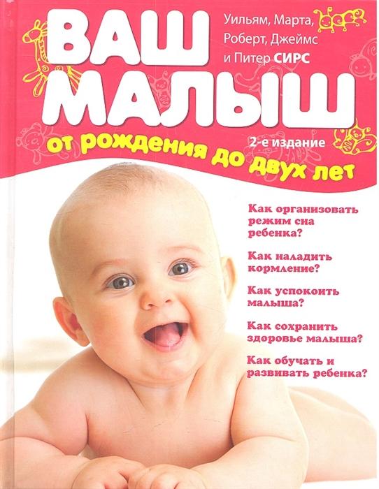 Сирс У., Сирс М. Ваш малыш от рождения до двух лет Вся необходимая информация о развитии здоровье и воспитании ребенка