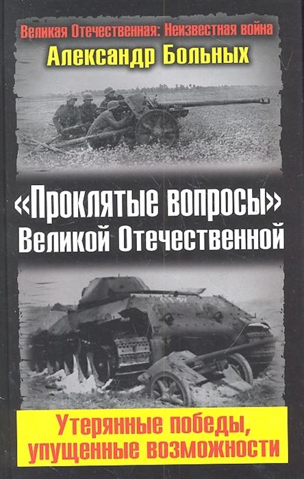 Больных А. Проклятые вопросы Великой Отечественной Утерянные победы упущенные возможности
