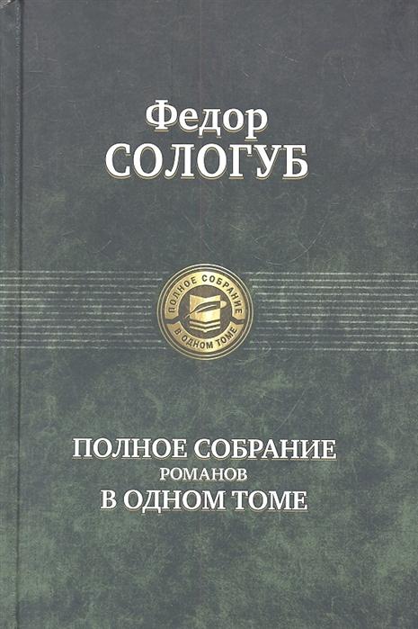 Сологуб Ф. Федор Сологуб Полное собрание романов в одном томе