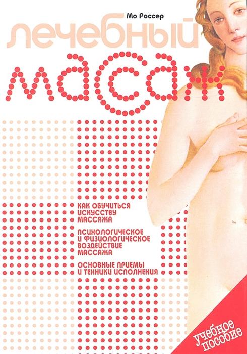 Россер М. Лечебный массаж Учебное пособие Как обучиться искусству массажа Психологическое и физиологическое воздействие массажа Основные приемы и техники исполнения