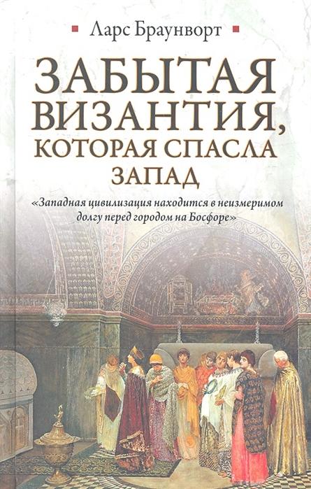 Браунворт Л. Забытая Византия которая спасла Запад