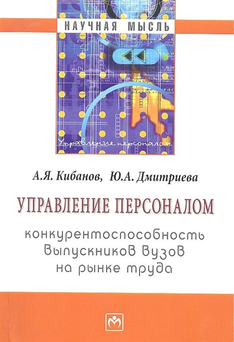 Кибанов А., Дмитриева Ю. Управление персоналом конкурентоспособность выпускников вузов на рынке труда Монография